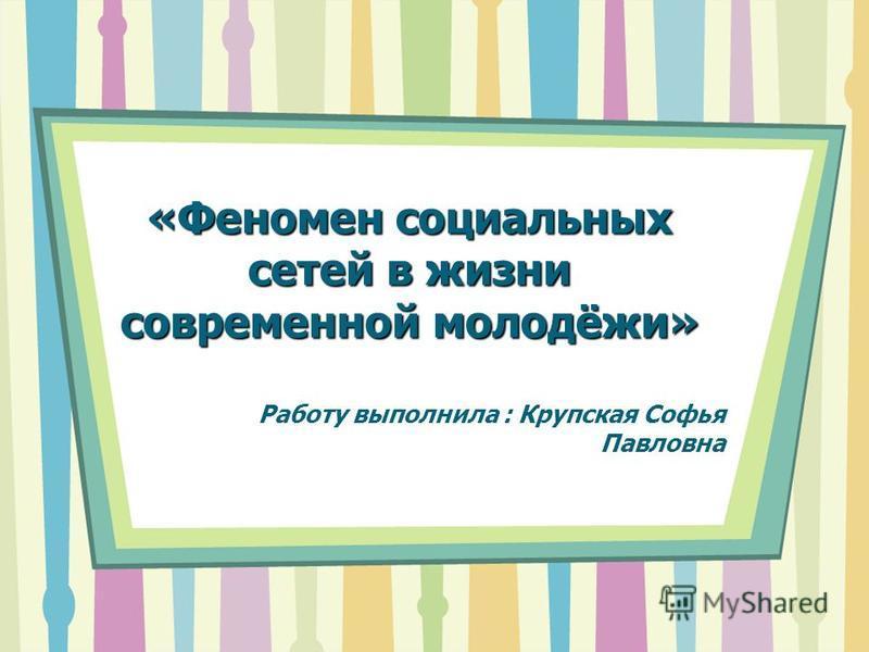 «Феномен социальных сетей в жизни современной молодёжи» Работу выполнила : Крупская Софья Павловна