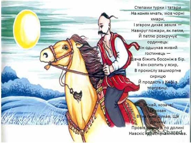 Степами турки і татари На конях мчать, мов чорні хмари, І згаром дихає земля Навкруг пожари, як петля, Й петлю розкручує ординець: Він одшукав живий гостинець Дівча біжить босоніж в бір. Її він схопить у ясир, В прокислу зашморгне сирицю Й продасть у