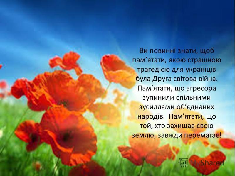 Ви повинні знати, щоб памятати, якою страшною трагедією для українців була Друга світова війна. Памятати, що агресора зупинили спільними зусиллями обєднаних народів. Памятати, що той, хто захищає свою землю, завжди перемагає!