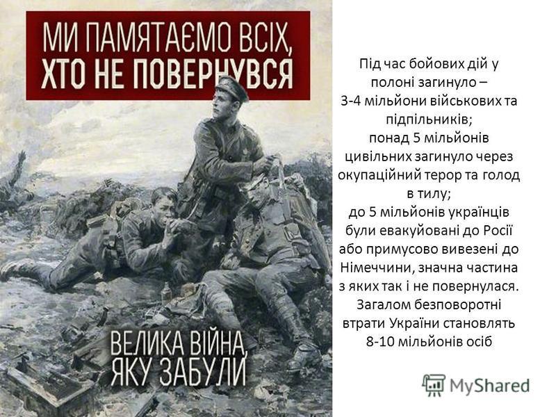 Під час бойових дій у полоні загинуло – 3-4 мільйони військових та підпільників; понад 5 мільйонів цивільних загинуло через окупаційний терор та голод в тилу; до 5 мільйонів українців були евакуйовані до Росії або примусово вивезені до Німеччини, зна