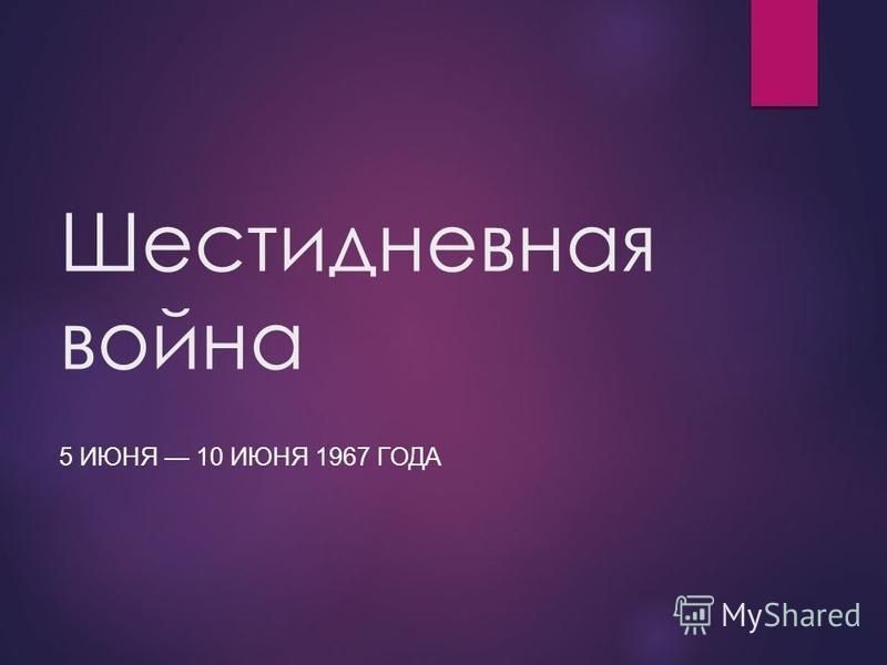 Шестидневная война 5 ИЮНЯ 10 ИЮНЯ 1967 ГОДА