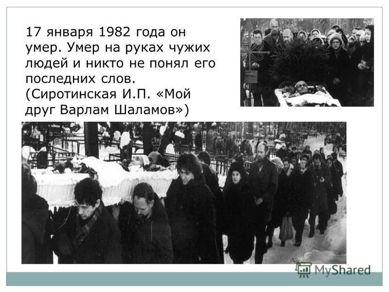 17 января 1982 года он умер. Умер на руках чужих людей и никто не понял его последних слов. (Сиротинская И.П. «Мой друг Варлам Шаламов»)