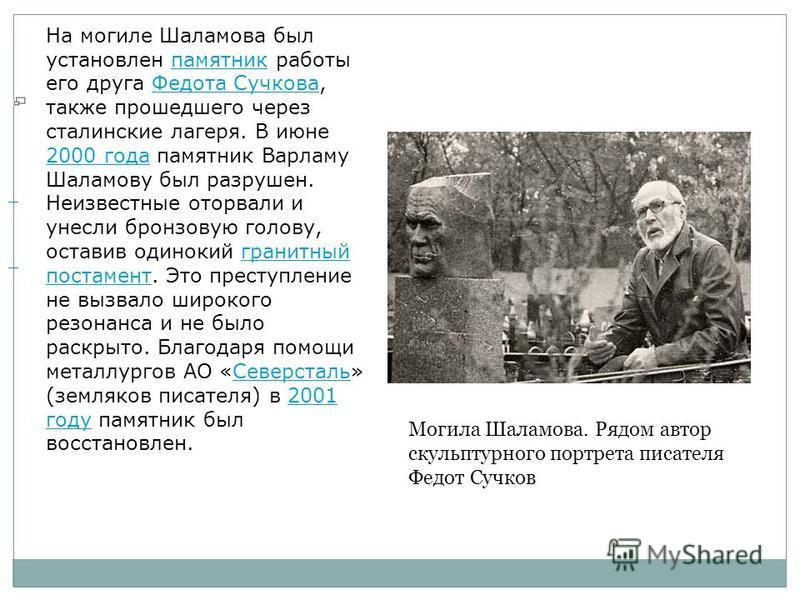 На могиле Шаламова был установлен памятник работы его друга Федота Сучкова, также прошедшего через сталинские лагеря. В июне 2000 года памятник Варламу Шаламову был разрушен. Неизвестные оторвали и унесли бронзовую голову, оставив одинокий гранитный