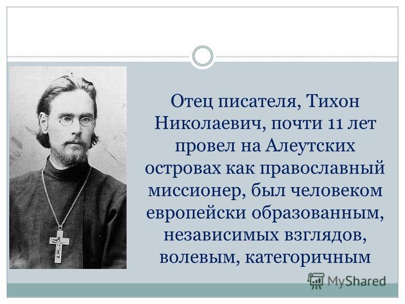 Отец писателя, Тихон Николаевич, почти 11 лет провел на Алеутских островах как православный миссионер, был человеком европейски образованным, независимых взглядов, волевым, категоричным