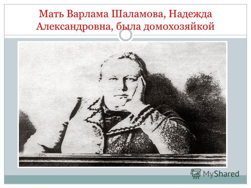 Мать Варлама Шаламова, Надежда Александровна, была домохозяйкой