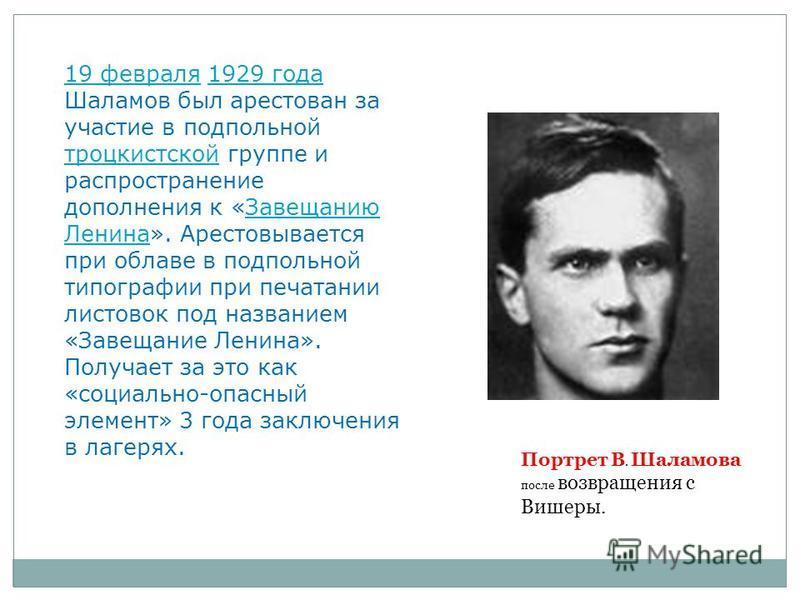 19 февраля 19 февраля 1929 года Шаламов был арестован за участие в подпольной троцкистской группе и распространение дополнения к «Завещанию Ленина». Арестовывается при облаве в подпольной типографии при печатании листовок под названием «Завещание Лен