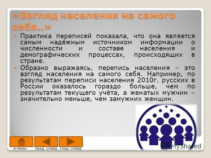 «Взгляд населения на самого себя..» Практика переписей показала, что она является самым надёжным источником информации о численности и составе населения и демографических процессах, происходящих в стране. Образно выражаясь, перепись населения – это в
