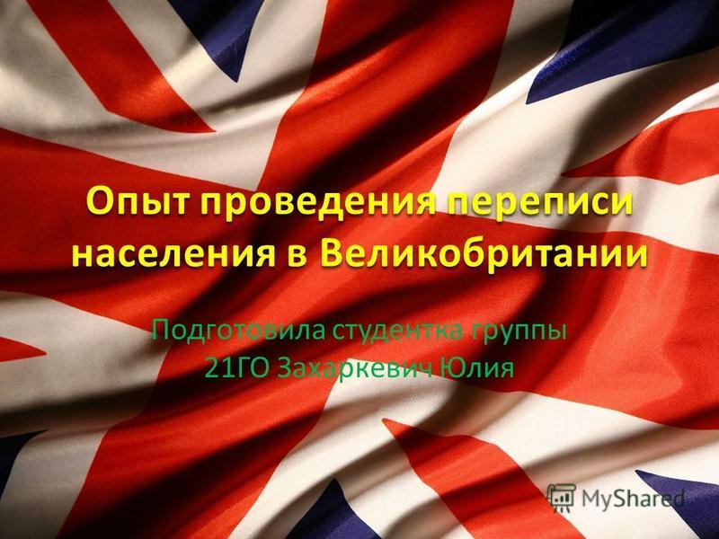 Подготовила студентка группы 21ГО Захаркевич Юлия Опыт проведения переписи населения в Великобритании