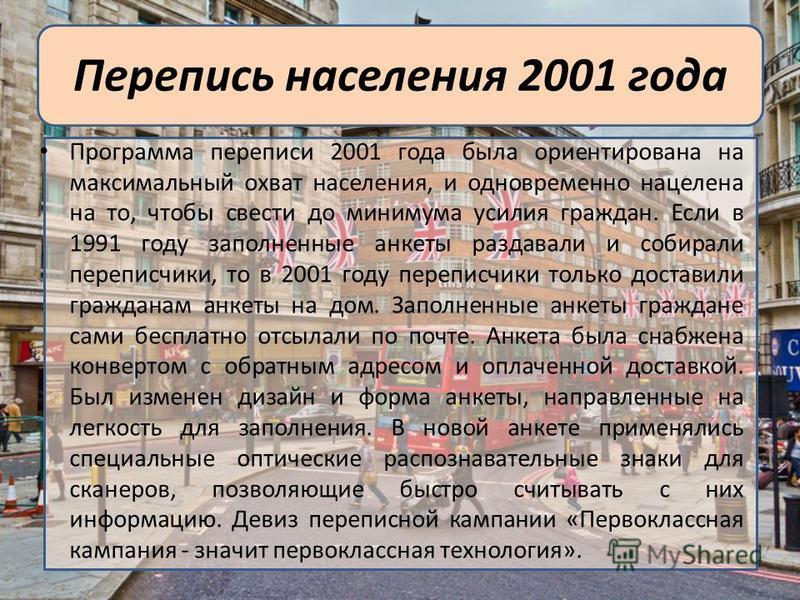 Перепись населения 2001 года Программа переписи 2001 года была ориентирована на максимальный охват населения, и одновременно нацелена на то, чтобы свести до минимума усилия граждан. Если в 1991 году заполненные анкеты раздавали и собирали переписчики