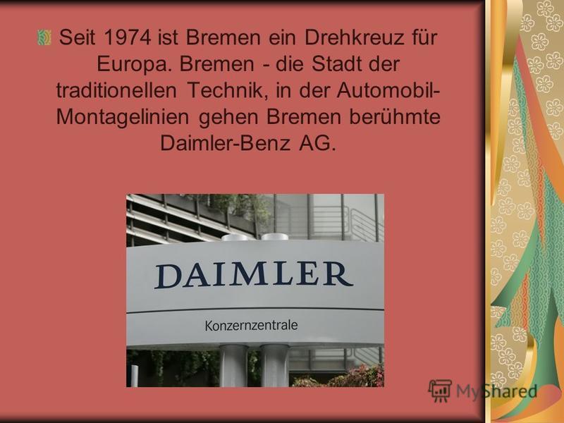 Seit 1974 ist Bremen ein Drehkreuz für Europa. Bremen - die Stadt der traditionellen Technik, in der Automobil- Montagelinien gehen Bremen berühmte Daimler-Benz AG.