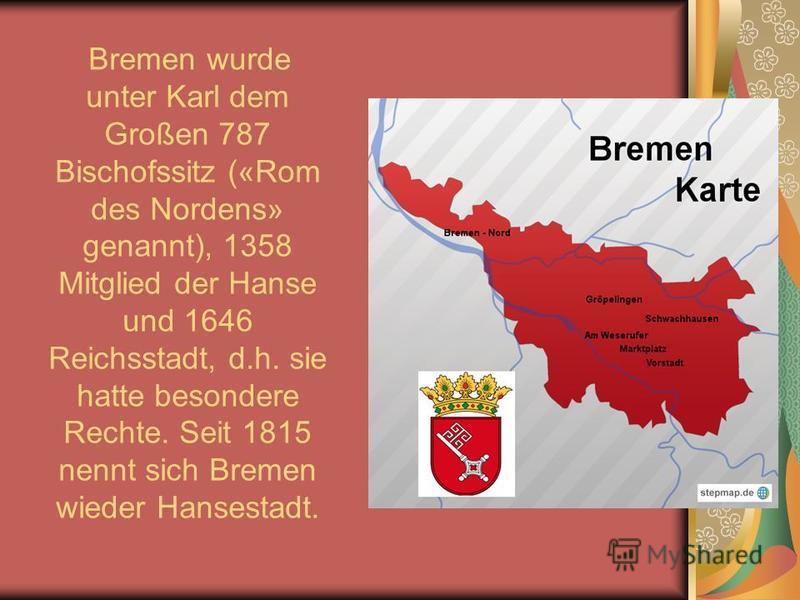 Bremen wurde unter Karl dem Großen 787 Bischofssitz («Rom des Nordens» genannt), 1358 Mitglied der Hanse und 1646 Reichsstadt, d.h. sie hatte besondere Rechte. Seit 1815 nennt sich Bremen wieder Hansestadt.