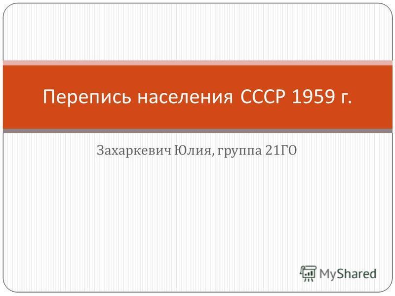 Захаркевич Юлия, группа 21 ГО Перепись населения СССР 1959 г.