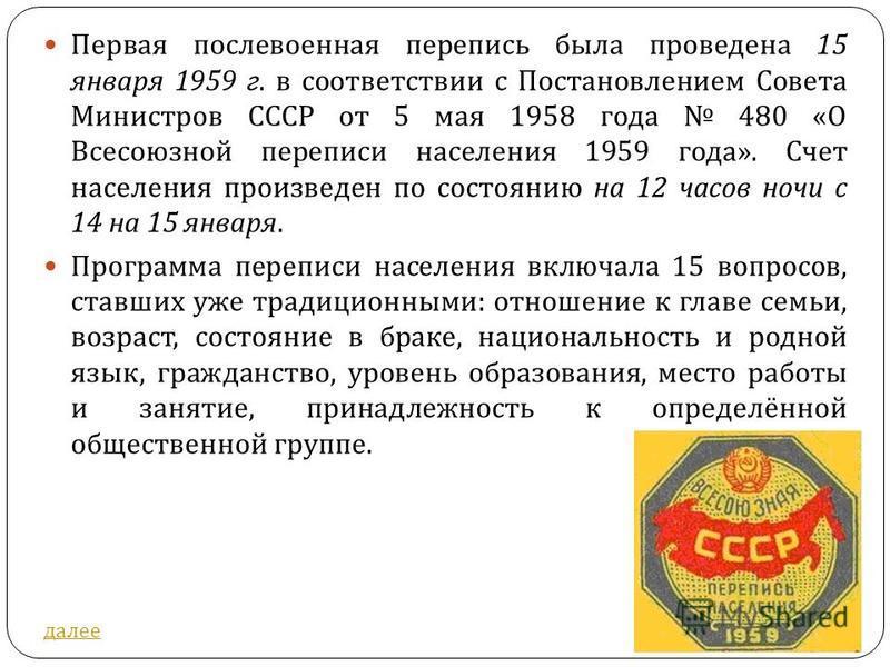 Первая послевоенная перепись была проведена 15 января 1959 г. в соответствии с Постановлением Совета Министров СССР от 5 мая 1958 года 480 « О Всесоюзной переписи населения 1959 года ». Счет населения произведен по состоянию на 12 часов ночи с 14 на