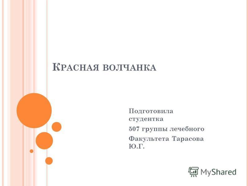 К РАСНАЯ ВОЛЧАНКА Подготовила студентка 507 группы лечебного Факультета Тарасова Ю.Г.