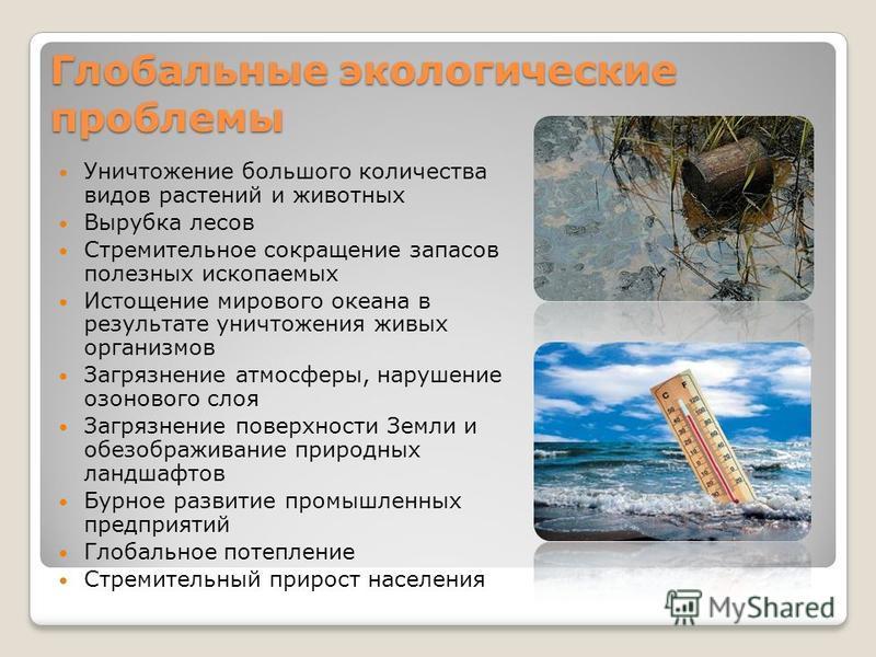 Глобальные экологические проблемы Уничтожение большого количества видов растений и животных Вырубка лесов Стремительное сокращение запасов полезных ископаемых Истощение мирового океана в результате уничтожения живых организмов Загрязнение атмосферы,