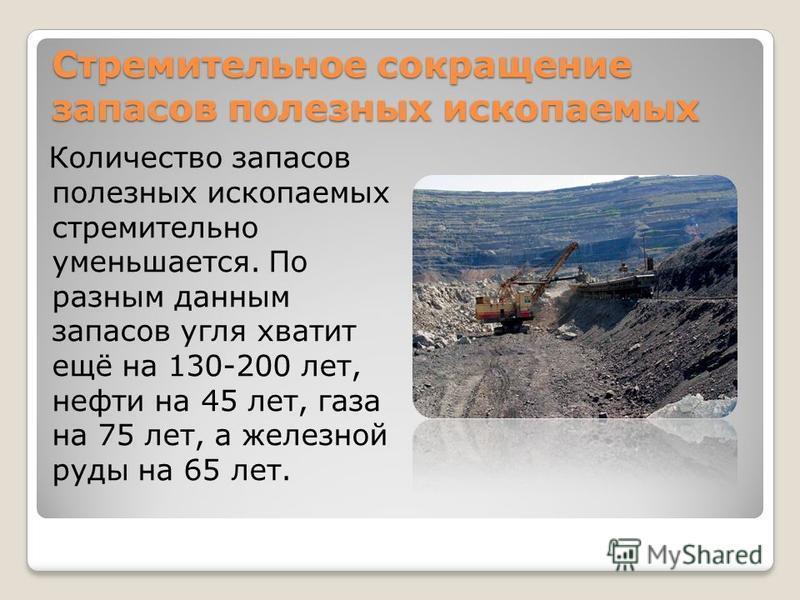Стремительное сокращение запасов полезных ископаемых Количество запасов полезных ископаемых стремительно уменьшается. По разным данным запасов угля хватит ещё на 130-200 лет, нефти на 45 лет, газа на 75 лет, а железной руды на 65 лет.