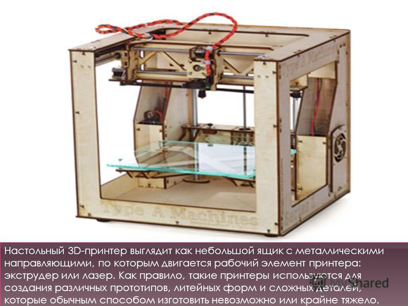 Настольный 3D-принтер выглядит как небольшой ящик с металлическими направляющими, по которым двигается рабочий элемент принтера: экструдер или лазер. Как правило, такие принтеры используются для создания различных прототипов, литейных форм и сложных