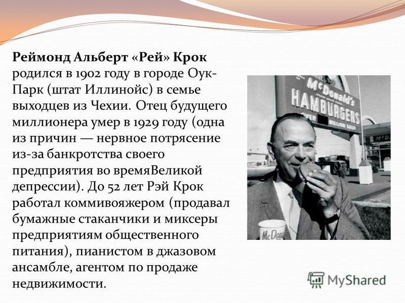 Реймонд Альберт «Рей» Крок родился в 1902 году в городе Оук- Парк (штат Иллинойс) в семье выходцев из Чехии. Отец будущего миллионера умер в 1929 году (одна из причин нервное потрясение из-за банкротства своего предприятия во время Великой депрессии)