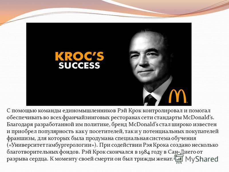 С помощью команды единомышленников Рэй Крок контролировал и помогал обеспечивать во всех франчайзинговых ресторанах сети стандарты McDonalds. Благодаря разработанной им политике, бренд McDonalds стал широко известен и приобрел популярность как у посе