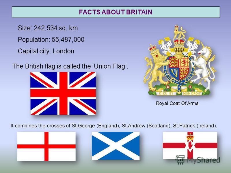 FACTS ABOUT BRITAIN Size: 242,534 sq. km Population: 55,487,000 Capital city: London The British flag is called the Union Flag. Royal Coat Of Arms It combines the crosses of St.George (England), St.Andrew (Scotland), St.Patrick (Ireland).