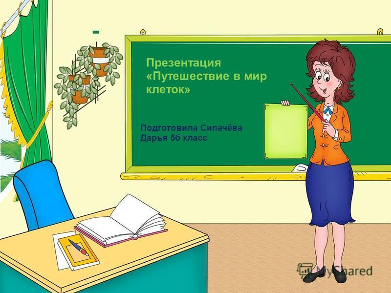 Презентация «Путешествие в мир клеток» Подготовила Сипачёва Дарья 5 б класс