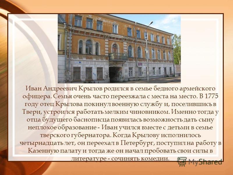Иван Андреевич Крылов родился в семье бедного армейского офицера. Семья очень часто переезжала с места на место. В 1775 году отец Крылова покинул военную службу и, поселившись в Твери, устроился работать мелким чиновником. Именно тогда у отца будущег