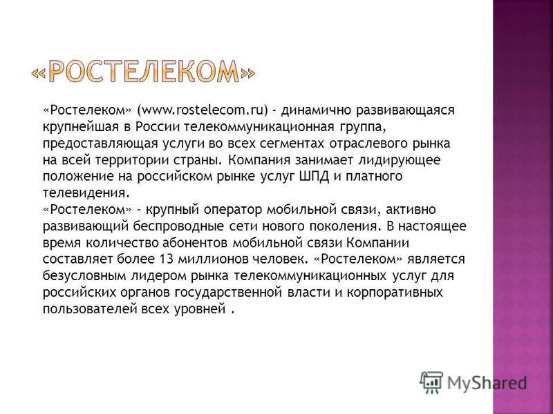 «Ростелеком» (www.rostelecom.ru) - динамично развивающаяся крупнейшая в России телекоммуникационная группа, предоставляющая услуги во всех сегментах отраслевого рынка на всей территории страны. Компания занимает лидирующее положение на российском рын
