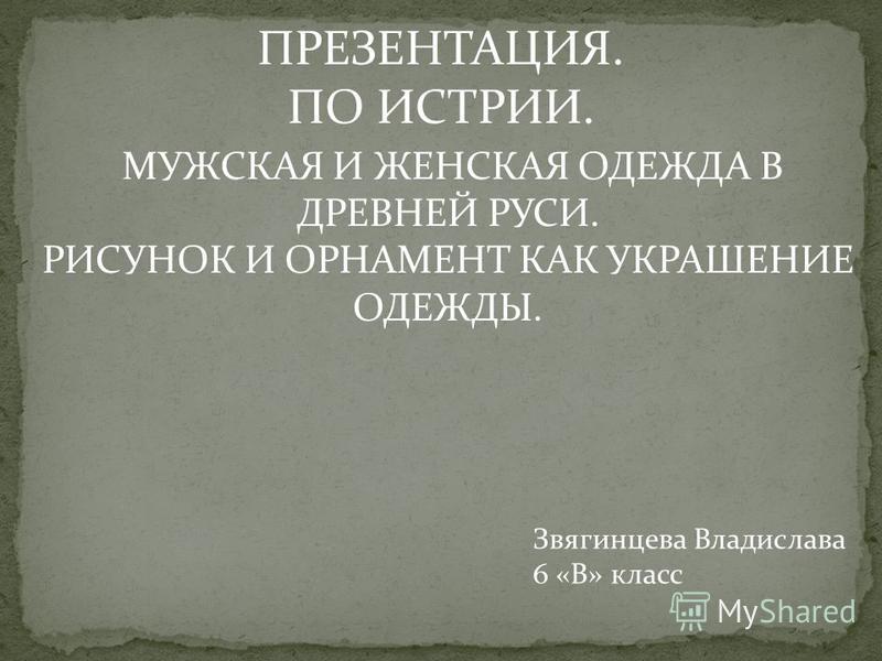 ПРЕЗЕНТАЦИЯ. ПО ИСТРИИ. МУЖСКАЯ И ЖЕНСКАЯ ОДЕЖДА В ДРЕВНЕЙ РУСИ. РИСУНОК И ОРНАМЕНТ КАК УКРАШЕНИЕ ОДЕЖДЫ. Звягинцева Владислава 6 «В» класс
