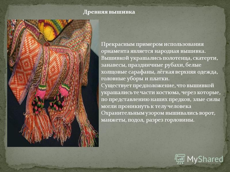 Древняя вышивка Прекрасным примером использования орнамента является народная вышивка. Вышивкой украшались полотенца, скатерти, занавесы, праздничные рубахи, белые холщовые сарафаны, лёгкая верхняя одежда, головные уборы и платки. Существует предполо