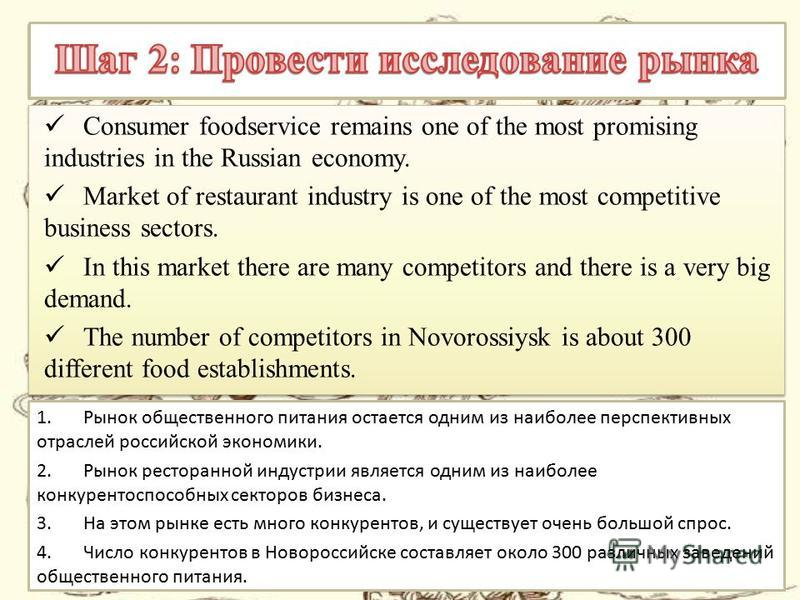 Consumer foodservice remains one of the most promising industries in the Russian economy. Market of restaurant industry is one of the most competitive business sectors. In this market there are many competitors and there is a very big demand. The num