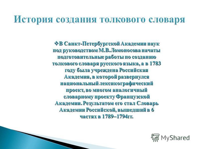 В Санкт-Петербургской Академии наук под руководством М.В.Ломоносова начаты подготовительные работы по созданию толкового словаря русского языка, а в 1783 году была учреждена Российская Академия, в которой развернулся национальный лексикографический п