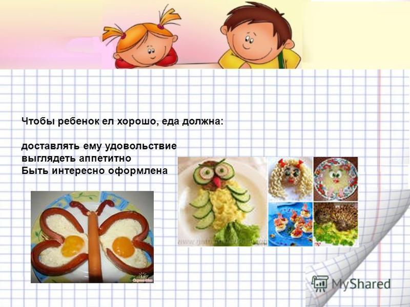 Чтобы ребенок ел хорошо, еда должна: доставлять ему удовольствие выглядеть аппетитно Быть интересно оформлена