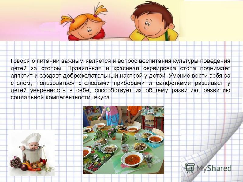 Говоря о питании важным является и вопрос воспитания культуры поведения детей за столом. Правильная и красивая сервировка стола поднимает аппетит и создает доброжелательный настрой у детей. Умение вести себя за столом, пользоваться столовыми приборам