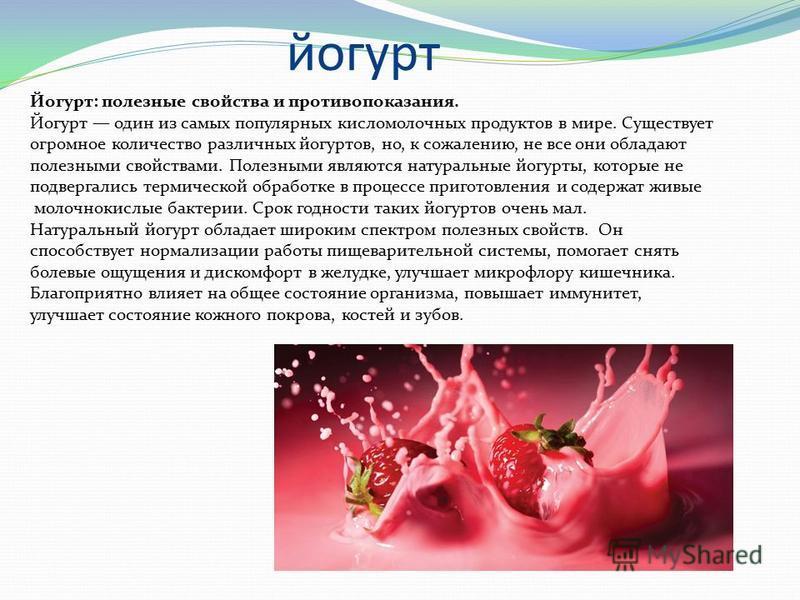 йогурт Йогурт: полезные свойства и противопоказания. Йогурт один из самых популярных кисломолочных продуктов в мире. Существует огромное количество различных йогуртов, но, к сожалению, не все они обладают полезными свойствами. Полезными являются нату