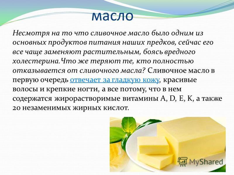 масло Несмотря на то что сливочное масло было одним из основных продуктов питания наших предков, сейчас его все чаще заменяют растительным, боясь вредного холестерина.Что же теряют те, кто полностью отказывается от сливочного масла? Сливочное масло в
