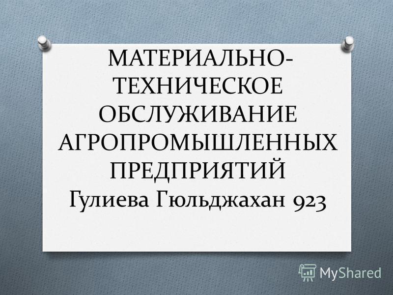 МАТЕРИАЛЬНО- ТЕХНИЧЕСКОЕ ОБСЛУЖИВАНИЕ АГРОПРОМЫШЛЕННЫХ ПРЕДПРИЯТИЙ Гулиева Гюльджахан 923