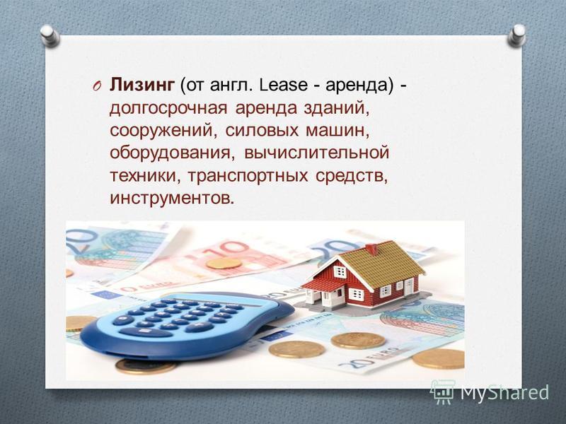 O Лизинг ( от англ. Lease - аренда ) - долгосрочная аренда зданий, сооружений, силовых машин, оборудования, вычислительной техники, транспортных средств, инструментов.