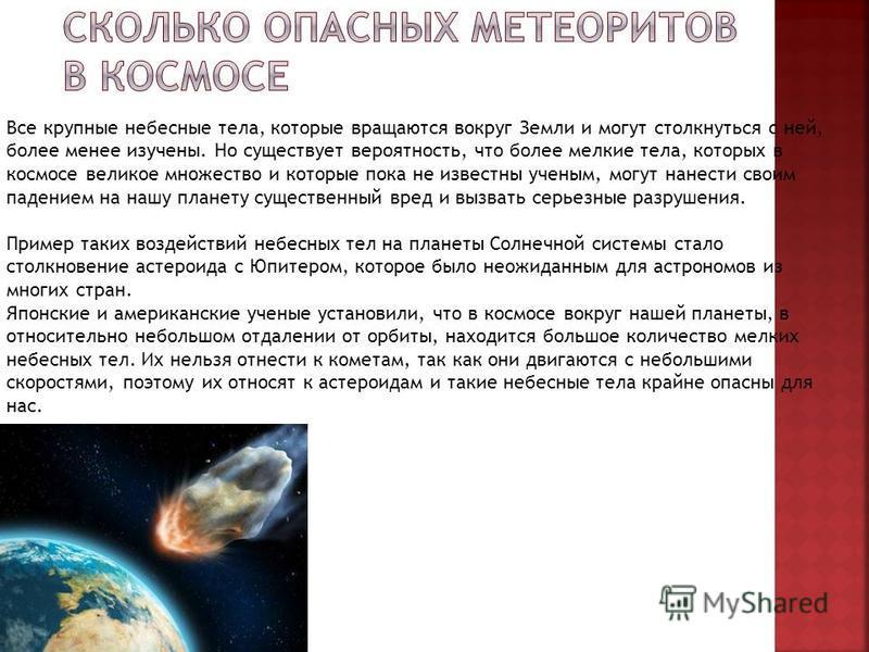 Все крупные небесные тела, которые вращаются вокруг Земли и могут столкнуться с ней, более менее изучены. Но существует вероятность, что более мелкие тела, которых в космосе великое множество и которые пока не известны ученым, могут нанести своим пад