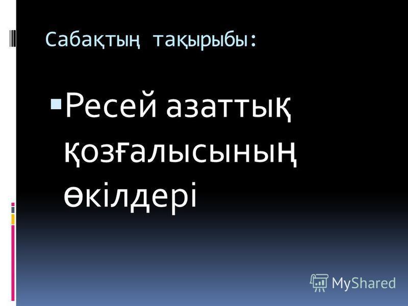 Сабақтың тақырыбы: Ресей азатты қ қ оз ғ алысыны ң ө кілдері