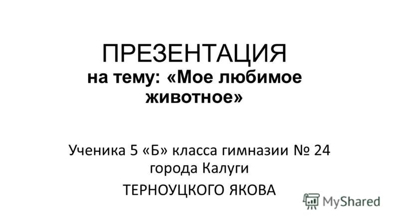 ПРЕЗЕНТАЦИЯ на тему: «Мое любимое животное» Ученика 5 «Б» класса гимназии 24 города Калуги ТЕРНОУЦКОГО ЯКОВА