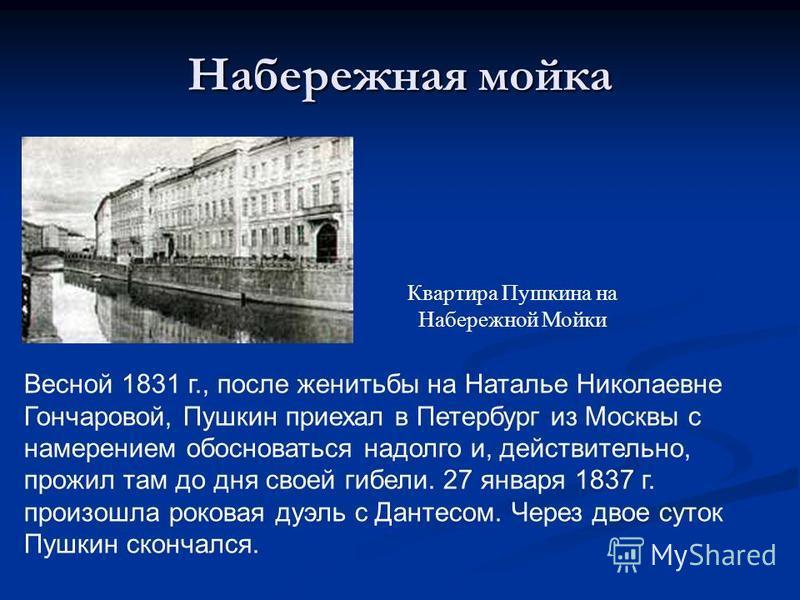 Набережная мойка Квартира Пушкина на Набережной Мойки Весной 1831 г., после женитьбы на Наталье Николаевне Гончаровой, Пушкин приехал в Петербург из Москвы с намерением обосноваться надолго и, действительно, прожил там до дня своей гибели. 27 января