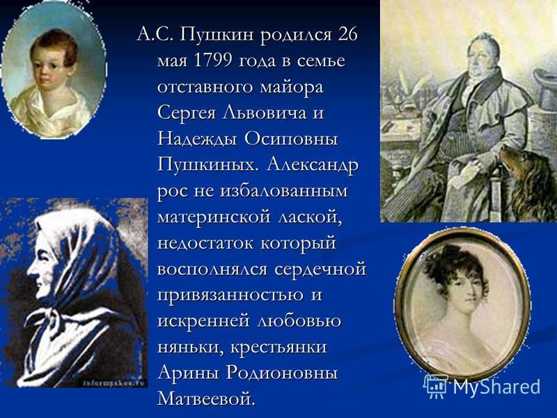 А.С. Пушкин родился 26 мая 1799 года в семье отставного майора Сергея Львовича и Надежды Осиповны Пушкиных. Александр рос не избалованным материнской лаской, недостаток который восполнялся сердечной привязанностью и искренней любовью няньки, крестьян