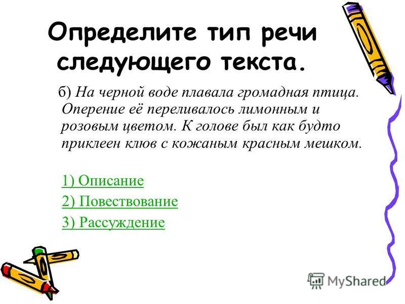 Определите тип речи следующего текста. б) На черной воде плавала громадная птица. Оперение её переливалось лимонным и розовым цветом. К голове был как будто приклеен клюв с кожаным красным мешком. 1) Описание 2) Повествование 3) Рассуждение