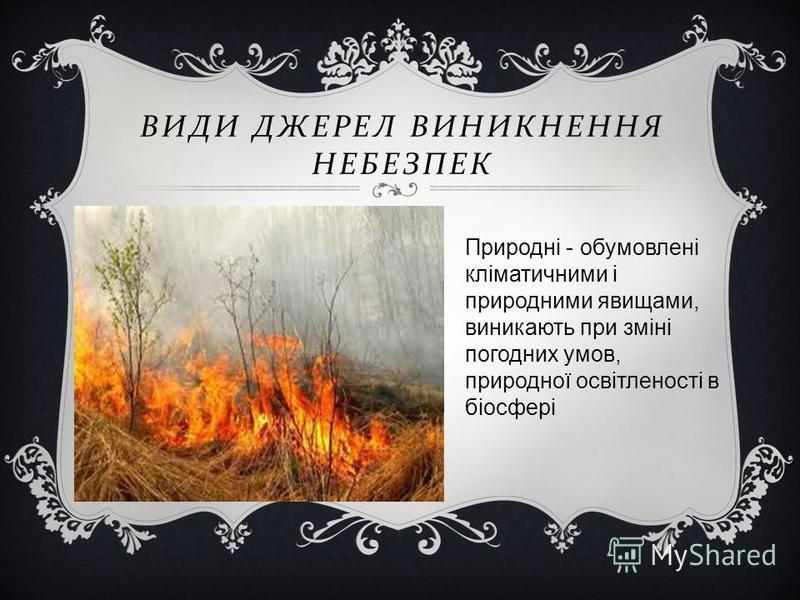 ВИДИ ДЖЕРЕЛ ВИНИКНЕННЯ НЕБЕЗПЕК Природні - обумовлені кліматичними і природними явищами, виникають при зміні погодних умов, природної освітленості в біосфері