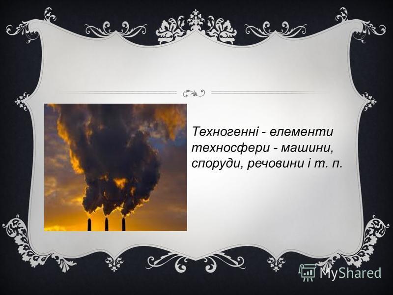 Техногенні - елементи техносфери - машини, споруди, речовини і т. п.