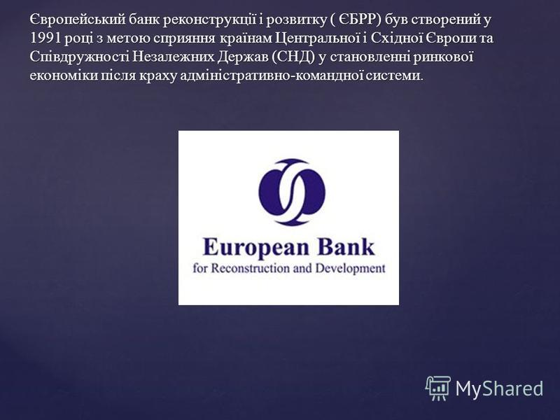 Європейський банк реконструкції і розвитку ( ЄБРР) був створений у 1991 році з метою сприяння країнам Центральної і Східної Європи та Співдружності Незалежних Держав (СНД) у становленні ринкової економіки після краху адміністративно-командної системи