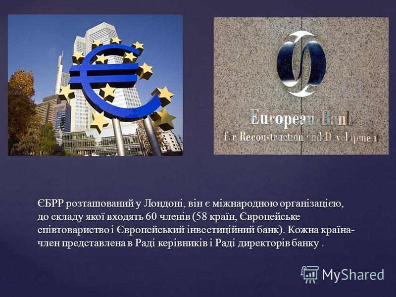 ЄБРР розташований у Лондоні, він є міжнародною організацією, до складу якої входять 60 членів (58 країн, Європейське співтовариство і Європейський інвестиційний банк). Кожна країна- член представлена в Раді керівників і Раді директорів банку.