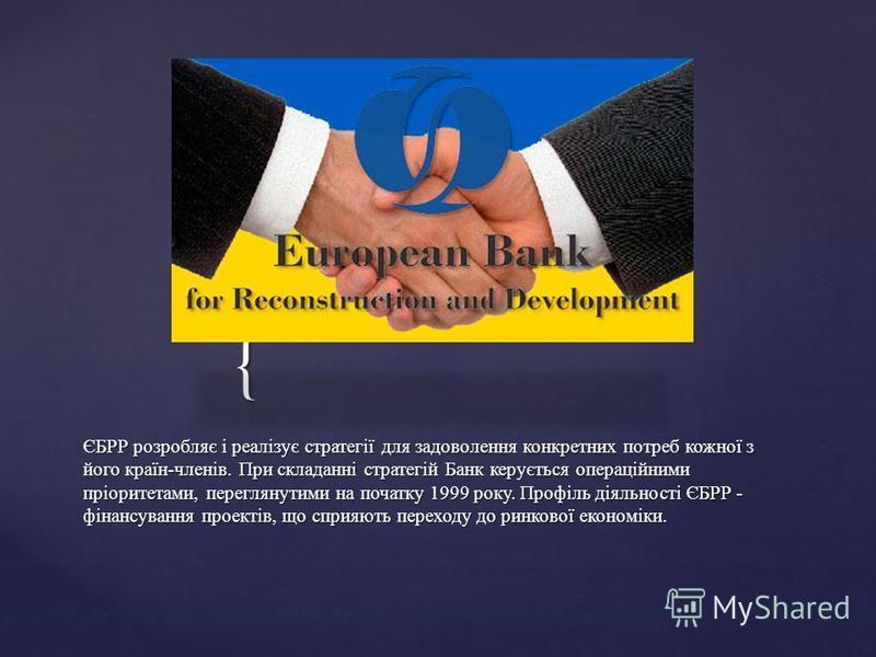 { ЄБРР розробляє і реалізує стратегії для задоволення конкретних потреб кожної з його країн-членів. При складанні стратегій Банк керується операційними пріоритетами, переглянутими на початку 1999 року. Профіль діяльності ЄБРР - фінансування проектів,