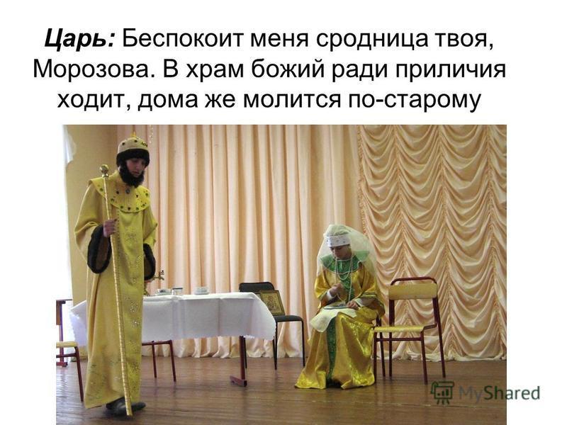 Царь: Беспокоит меня сродница твоя, Морозова. В храм божий ради приличия ходит, дома же молится по-старому