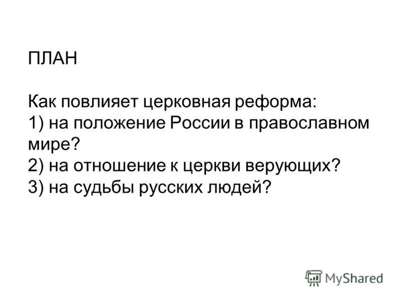 ПЛАН Как повлияет церковная реформа: 1) на положение России в православном мире? 2) на отношение к церкви верующих? 3) на судьбы русских людей?